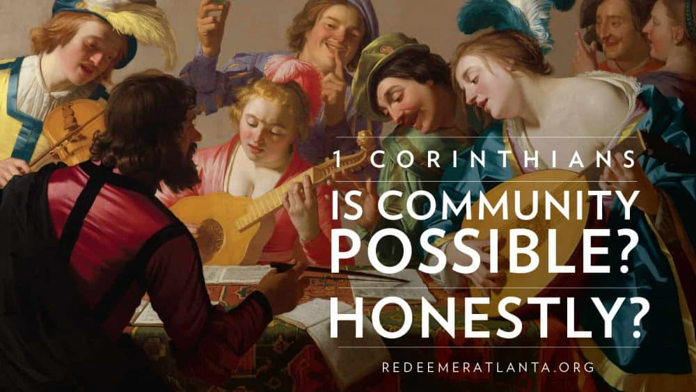 1 Corinthians: Is Community Possible? Honestly?